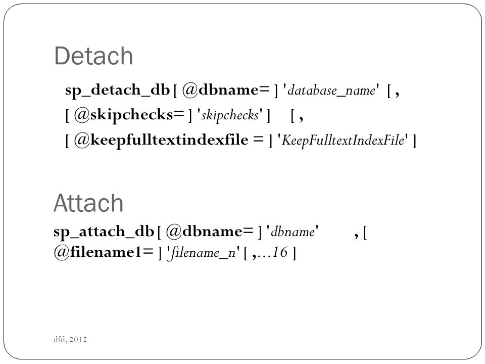 Detach sp_detach_db [ @dbname= ] database_name [ , [ @skipchecks= ] skipchecks ] [ , [ @keepfulltextindexfile = ] KeepFulltextIndexFile ]